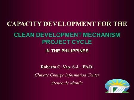 CAPACITY DEVELOPMENT FOR THE CLEAN DEVELOPMENT MECHANISM PROJECT CYCLE IN THE PHILIPPINES Roberto C. Yap, S.J., Ph.D. Climate Change Information Center.