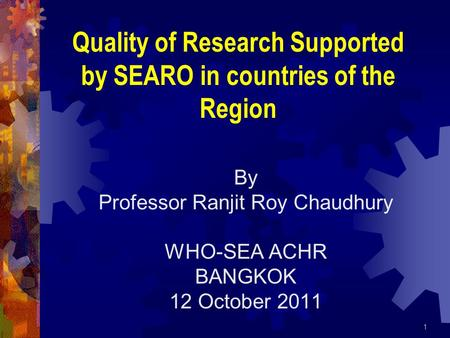 By Professor Ranjit Roy Chaudhury WHO-SEA ACHR BANGKOK 12 October 2011 1 Quality of Research Supported by SEARO in countries of the Region.