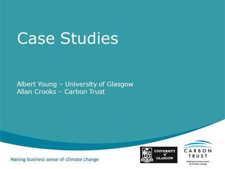 Albert Young – University of Glasgow Allan Crooks – Carbon Trust Case Studies.