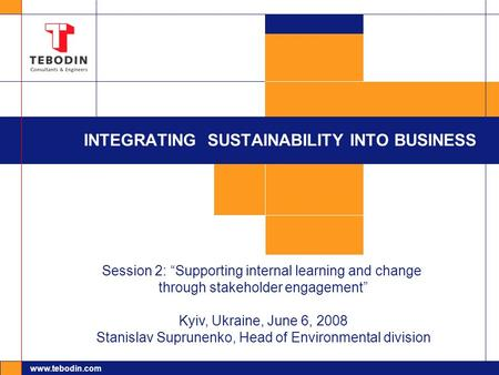 "Www.tebodin.com INTEGRATING SUSTAINABILITY INTO BUSINESS Session 2: ""Supporting internal learning and change through stakeholder engagement"" Kyiv, Ukraine,"