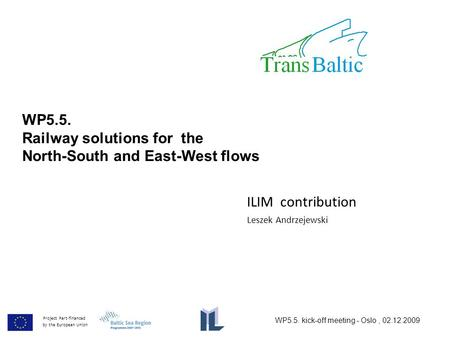 WP5.5. Railway solutions for the North-South and East-West flows Project Part-financed by the European Union Leszek Andrzejewski ILIM contribution WP5.5.