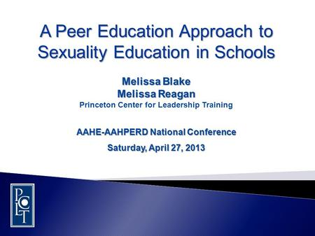 A Peer Education Approach to Sexuality Education in Schools Melissa Blake Melissa Reagan Princeton Center for Leadership Training AAHE-AAHPERD National.