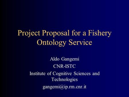 Project Proposal for a Fishery Ontology Service Aldo Gangemi CNR-ISTC Institute of Cognitive Sciences and Technologies