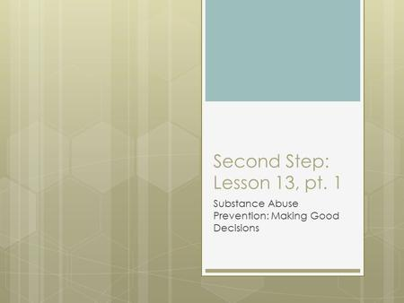 Second Step: Lesson 13, pt. 1 Substance Abuse Prevention: Making Good Decisions.
