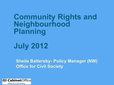 Sheila Battersby- Policy Manager (NW) Office for Civil Society Community Rights and Neighbourhood Planning July 2012.