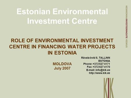Estonian Environmental Investment Centre ROLE OF ENVIRONMENTAL INVESTMENT CENTRE IN FINANCING WATER PROJECTS IN ESTONIA MOLDOVA July 2007 Rävala bvld 8,