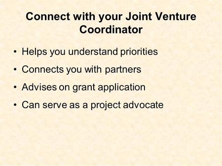Connect with your Joint Venture Coordinator Helps you understand priorities Connects you with partners Advises on grant application Can serve as a project.