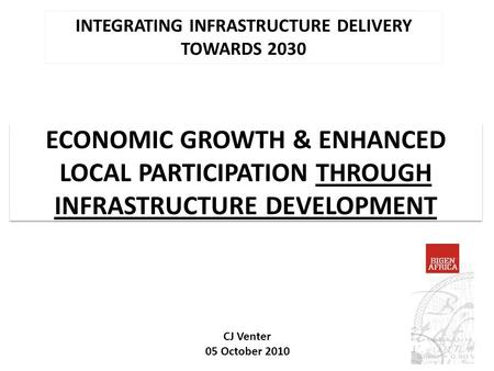ECONOMIC GROWTH & ENHANCED LOCAL PARTICIPATION THROUGH INFRASTRUCTURE DEVELOPMENT INTEGRATING INFRASTRUCTURE DELIVERY TOWARDS 2030 CJ Venter 05 October.