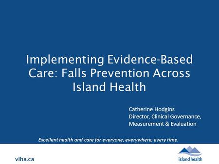 Viha.ca Implementing Evidence-Based Care: Falls Prevention Across Island Health Excellent health and care for everyone, everywhere, every time. Catherine.