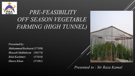 PRE-FEASIBILITY OFF SEASON VEGETABLE FARMING (HIGH TUNNEL) Presented by: Muhammad Basharat (57509) Shazaib Makhdoom (56574) Bilal Kashmiri (57010) Sheroz.