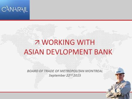 WORKING WITH ASIAN DEVLOPMENT BANK  BOARD OF TRADE OF METROPOLITAN MONTREAL September 22 nd 2015.
