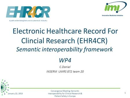 Electronic Healthcare Record For Clincial Research (EHR4CR) Semantic interoperability framework WP4 C.Daniel INSERM UMRS 872 team 20 January 22, 2013 1.