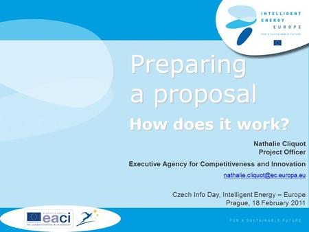 Preparing a proposal How does it work? Nathalie Cliquot Project Officer Executive Agency for Competitiveness and Innovation