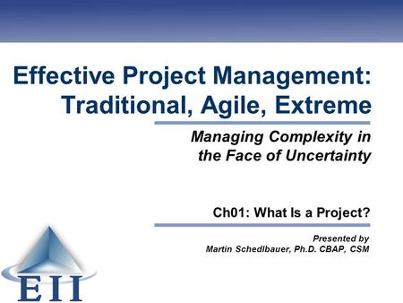 Effective Project Management: Traditional, Agile, Extreme Presented by Martin Schedlbauer, Ph.D. CBAP, CSM Managing Complexity in the Face of Uncertainty.