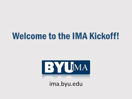 Welcome to the IMA Kickoff! ima.byu.edu. What is the IMA? (www.imanet.org)  Worldwide association of accountants and financial professionals (founded.