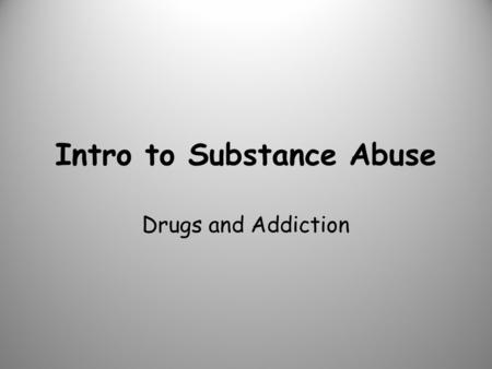 Intro to Substance Abuse Drugs and Addiction. Each student will: – Discuss the cycle of addiction – Reason why teens are more likely to develop addiction.