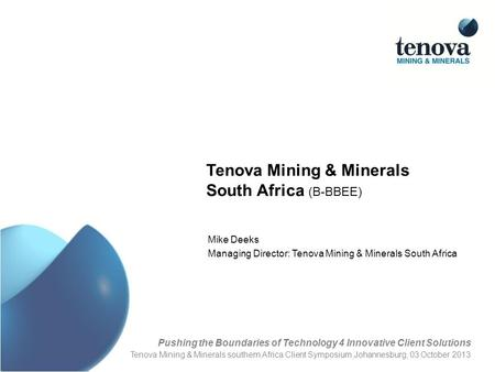 Tenova Mining & Minerals South Africa (B-BBEE) Mike Deeks Managing Director: Tenova Mining & Minerals South Africa Pushing the Boundaries of Technology.