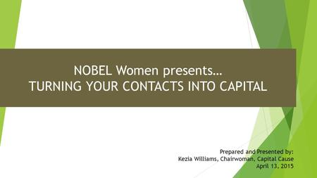NOBEL Women presents… TURNING YOUR CONTACTS INTO CAPITAL Prepared and Presented by: Kezia Williams, Chairwoman, Capital Cause April 13, 2015.