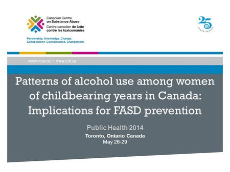 Www.ccsa.ca www.cclt.ca Patterns of alcohol use among women of childbearing years in Canada: Implications for FASD prevention Public Health 2014 Toronto,