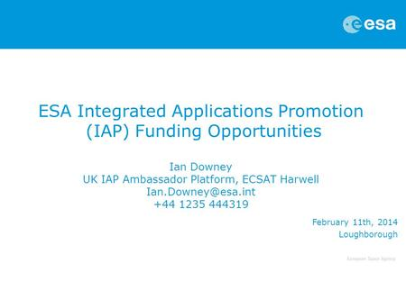 ESA Integrated Applications Promotion (IAP) Funding Opportunities Ian Downey UK IAP Ambassador Platform, ECSAT Harwell Ian.Downey@esa.int +44 1235 444319.