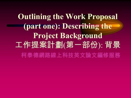Outlining the Work Proposal (part one): Describing the Project Background 工作提案計劃 ( 第一部份 ): 背景 柯泰德網路線上科技英文論文編修服務.