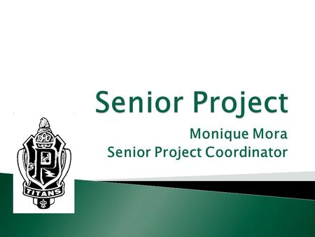 Monique Mora Senior Project Coordinator.  Graduation requirement  Project will take place for ALL seniors during the 1 st Semester  2 nd Semester will.