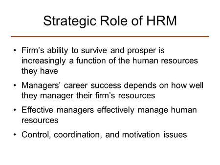 Strategic Role of HRM Firm's ability to survive and prosper is increasingly a function of the human resources they have Managers' career success depends.