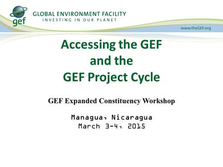 Accessing the GEF and the GEF Project Cycle GEF Expanded Constituency Workshop Managua, Nicaragua March 3-4, 2015.