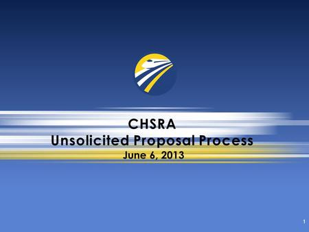 CHSRA Unsolicited Proposal Process 1 June 6, 2013.
