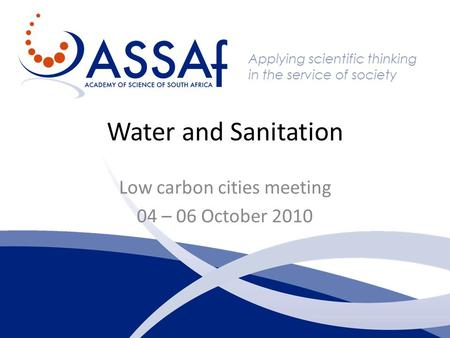 Applying scientific thinking in the service of society Water and Sanitation Low carbon cities meeting 04 – 06 October 2010.