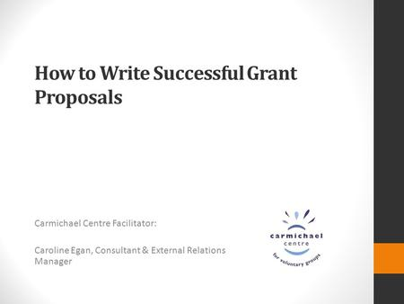 How to Write Successful Grant Proposals Carmichael Centre Facilitator: Caroline Egan, Consultant & External Relations Manager.