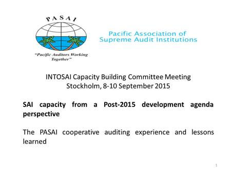 INTOSAI Capacity Building Committee Meeting Stockholm, 8-10 September 2015 SAI capacity from a Post-2015 development agenda perspective The PASAI cooperative.