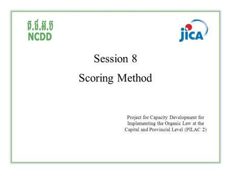 Session 8 Scoring Method Project for Capacity Development for Implementing the Organic Law at the Capital and Provincial Level (PILAC 2)