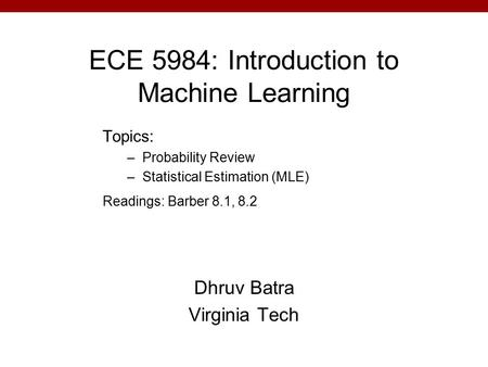 ECE 5984: Introduction to Machine Learning Dhruv Batra Virginia Tech Topics: –Probability Review –Statistical Estimation (MLE) Readings: Barber 8.1, 8.2.