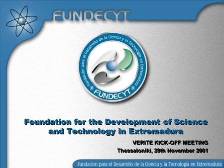 Foundation for the Development of Science and Technology in Extremadura VERITE KICK-OFF MEETING Thessaloniki, 29th November 2001.