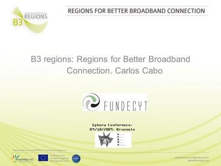 B3 regions: Regions for Better Broadband Connection. Carlos Cabo Sphera Conference. 09/10/2009. Brussels.