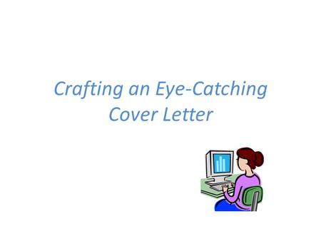 Crafting an Eye-Catching Cover Letter. Many job seekers today are tempted to skip the cover letter. Think twice before doing so! A thoughtfully written.