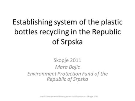 Establishing system of the plastic bottles recycling in the Republic of Srpska Skopje 2011 Mara Bojic Environment Protection Fund of the Republic of Srpska.