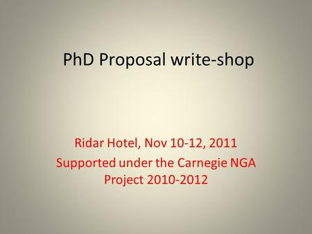 PhD Proposal write-shop Ridar Hotel, Nov 10-12, 2011 Supported under the Carnegie NGA Project 2010-2012.
