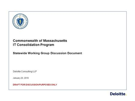 Deloitte Consulting LLP Commonwealth of Massachusetts IT Consolidation Program Statewide Working Group Discussion Document January 25, 2010 DRAFT FOR DISCUSSION.