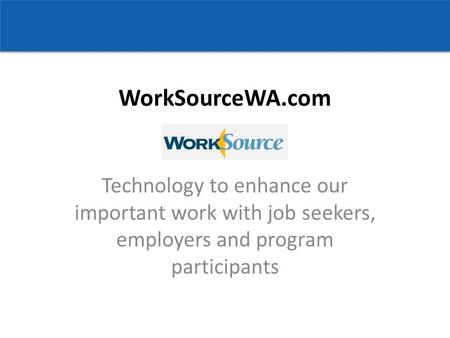 WorkSourceWA.com Technology to enhance our important work with job seekers, employers and program participants.