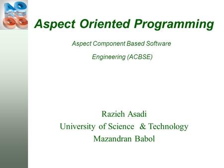 Aspect Oriented Programming Razieh Asadi University of Science & Technology Mazandran Babol Aspect Component Based Software Engineering (ACBSE)