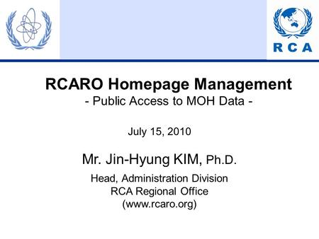 RCARO Homepage Management - Public Access to MOH Data - July 15, 2010 Mr. Jin-Hyung KIM, Ph.D. Head, Administration Division RCA Regional Office (www.rcaro.org)