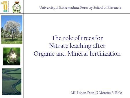 University of Extremadura, Forestry School of Plasencia The role of trees for Nitrate leaching after Organic and Mineral fertilization ML López-Díaz, G.
