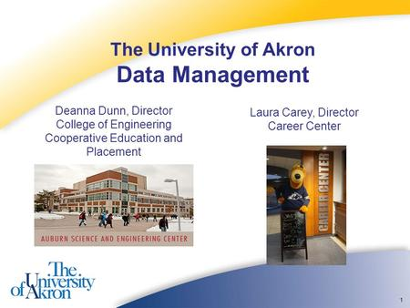1 The University of Akron Data Management Deanna Dunn, Director College of Engineering Cooperative Education and Placement Laura Carey, Director Career.