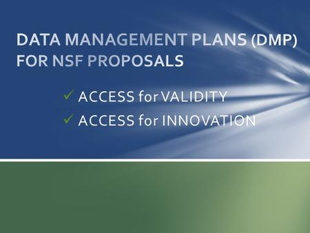 "ACCESS for VALIDITY ACCESS for INNOVATION. Starting January 2011 for NEW proposals Not voluntary – ""integral part"" of proposal and FastLane Required for."