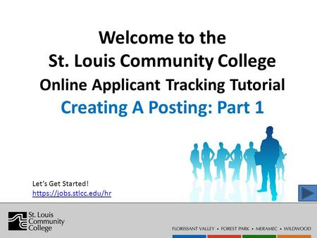 Welcome to the St. Louis Community College Online Applicant Tracking Tutorial Creating A Posting: Part 1 Let's Get Started! https://jobs.stlcc.edu/hr.