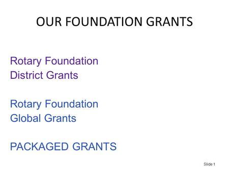 OUR FOUNDATION GRANTS Slide 1 Rotary Foundation District Grants Rotary Foundation Global Grants PACKAGED GRANTS.