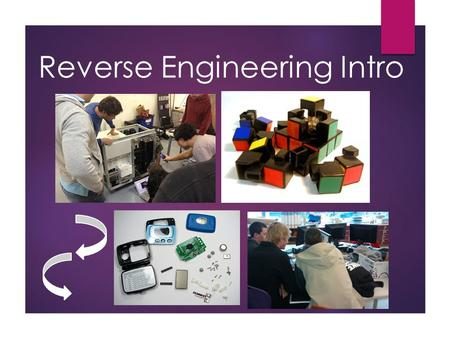 Reverse Engineering Intro. What is reverse engineering? Reverse engineering is the process of taking apart an object. But why?!  To understand it better.