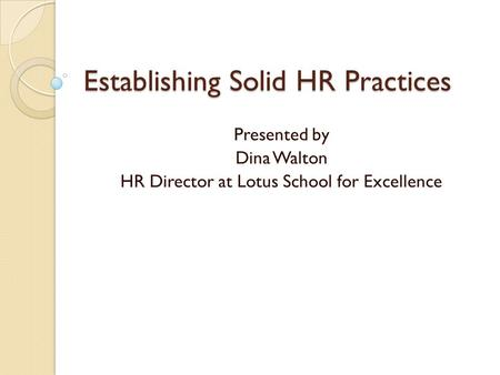 Establishing Solid HR Practices Presented by Dina Walton HR Director at Lotus School for Excellence.